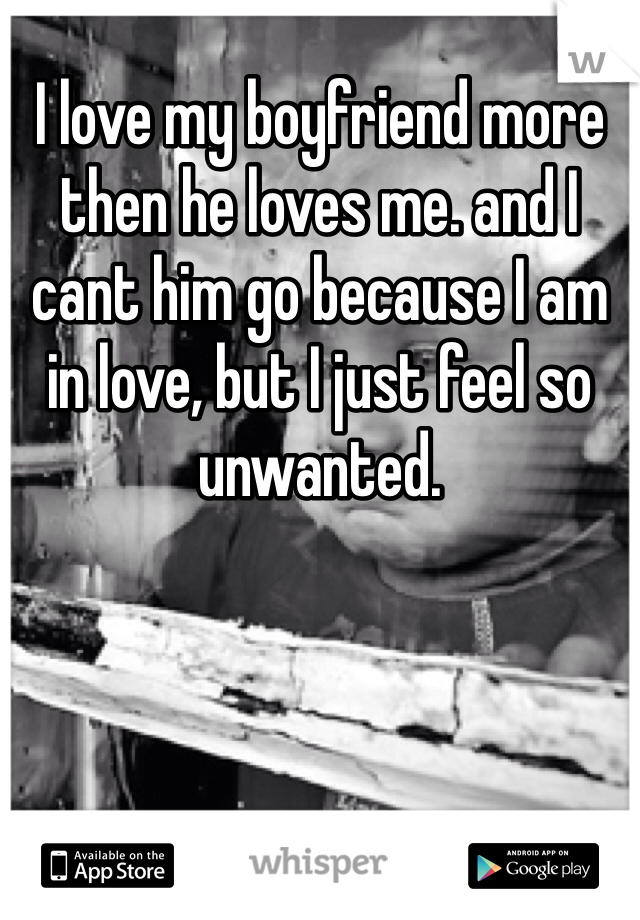 I love my boyfriend more then he loves me. and I cant him go because I am in love, but I just feel so unwanted.
