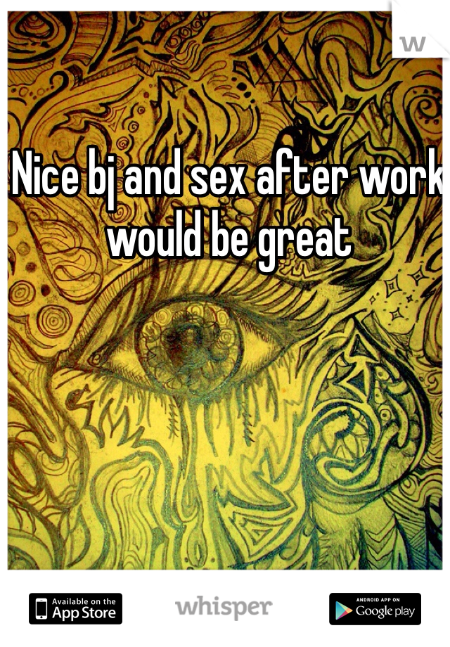 Nice bj and sex after work would be great
