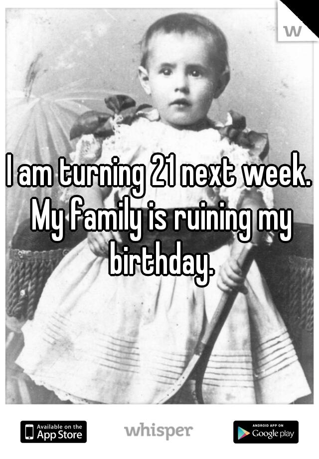 I am turning 21 next week. My family is ruining my birthday.