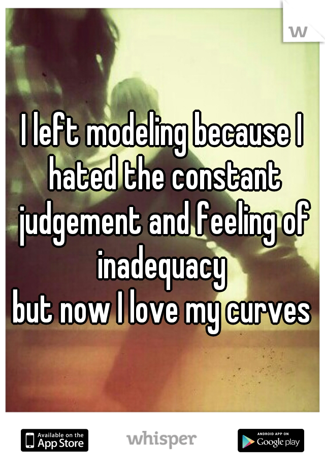 I left modeling because I hated the constant judgement and feeling of inadequacy  but now I love my curves