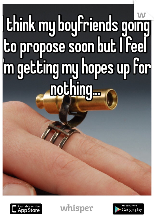 I think my boyfriends going to propose soon but I feel I'm getting my hopes up for nothing...