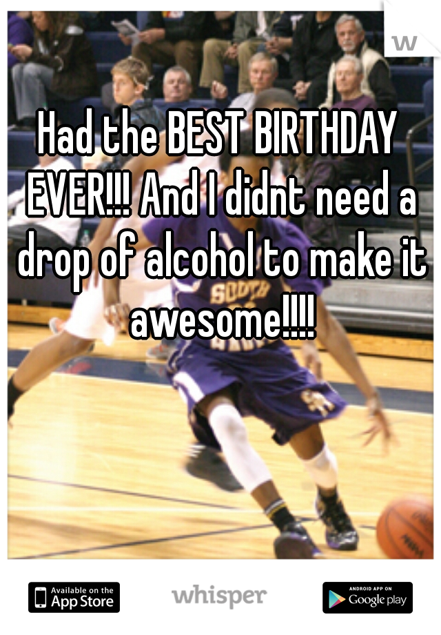 Had the BEST BIRTHDAY EVER!!! And I didnt need a drop of alcohol to make it awesome!!!!