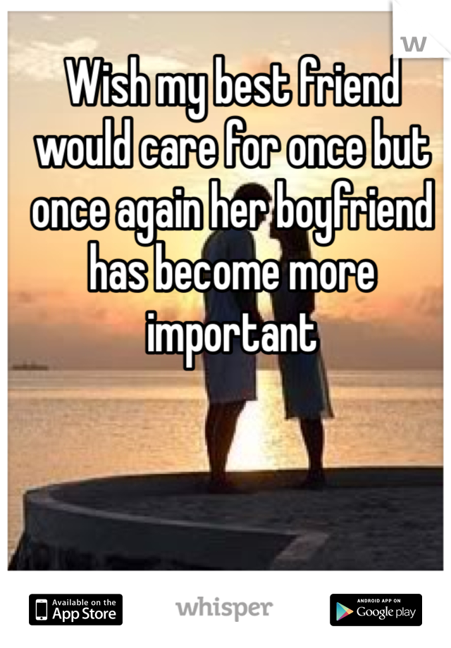 Wish my best friend would care for once but once again her boyfriend has become more important