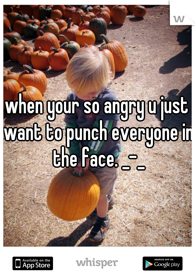 when your so angry u just want to punch everyone in the face. _-_