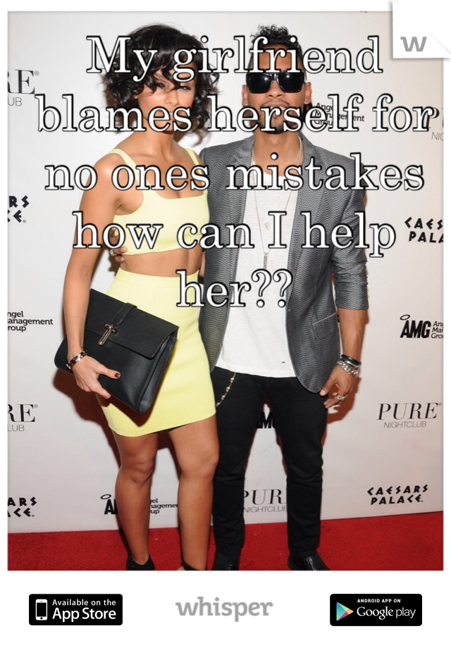 My girlfriend blames herself for no ones mistakes how can I help her??