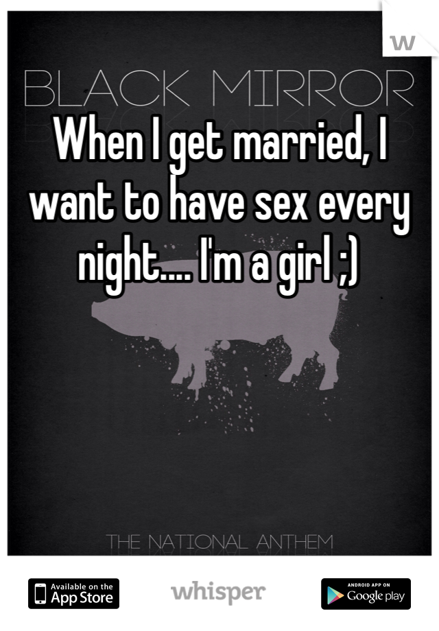 When I get married, I want to have sex every night.... I'm a girl ;)