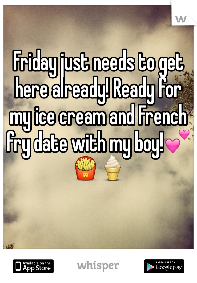 Friday just needs to get here already! Ready for my ice cream and French fry date with my boy!💕🍟🍦