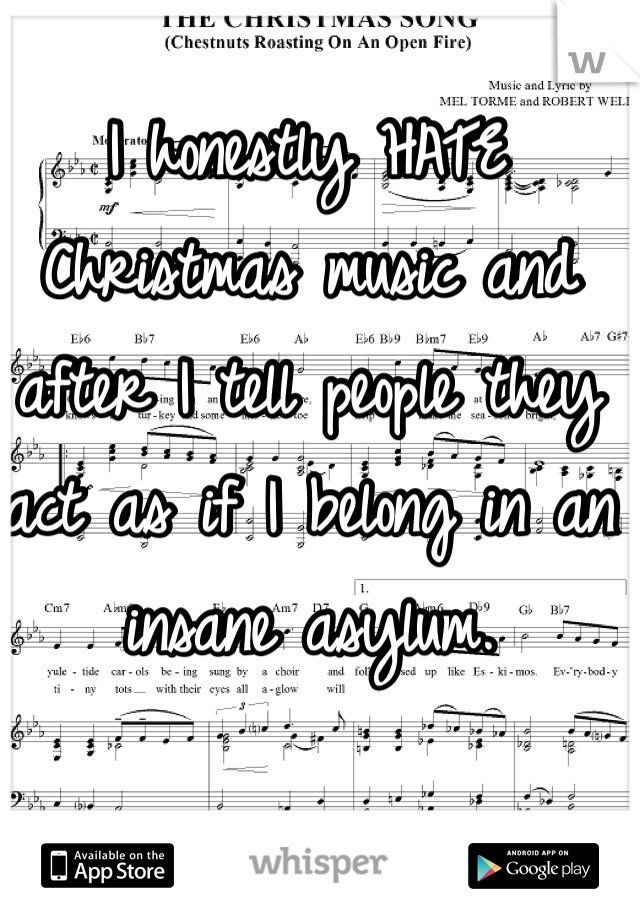 I honestly HATE Christmas music and after I tell people they act as if I belong in an insane asylum.