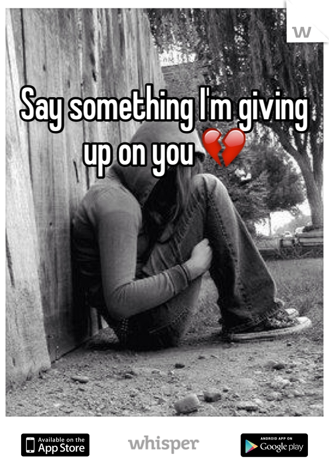 Say something I'm giving up on you 💔