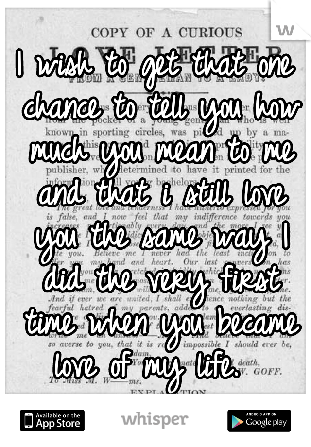 I wish to get that one chance to tell you how much you mean to me and that i still love you the same way I did the very first time when you became love of my life.   ♡♥♡