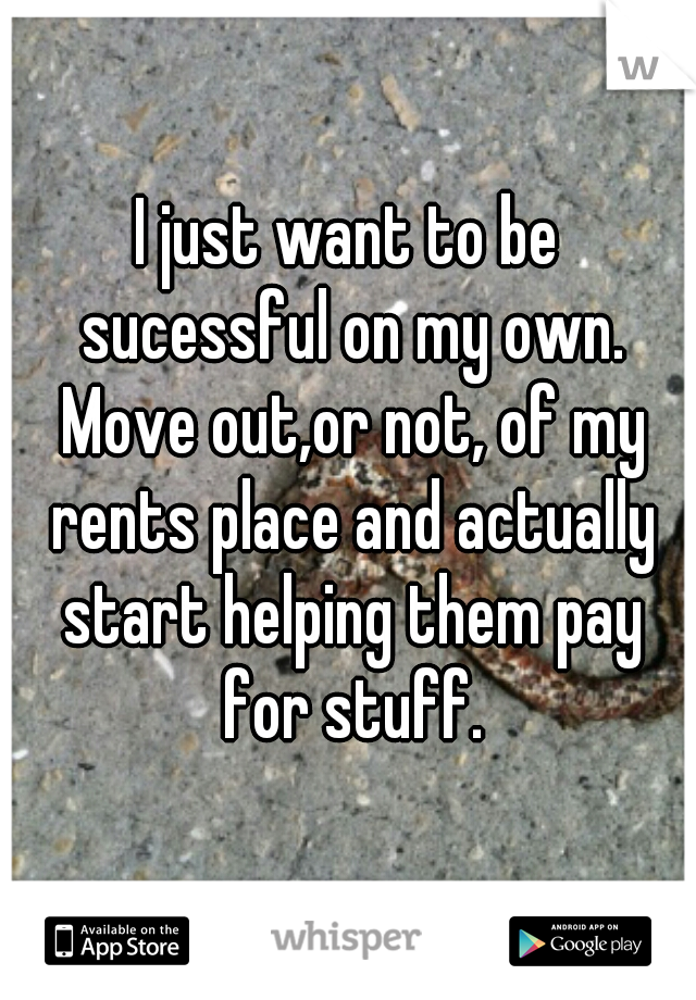 I just want to be sucessful on my own. Move out,or not, of my rents place and actually start helping them pay for stuff.