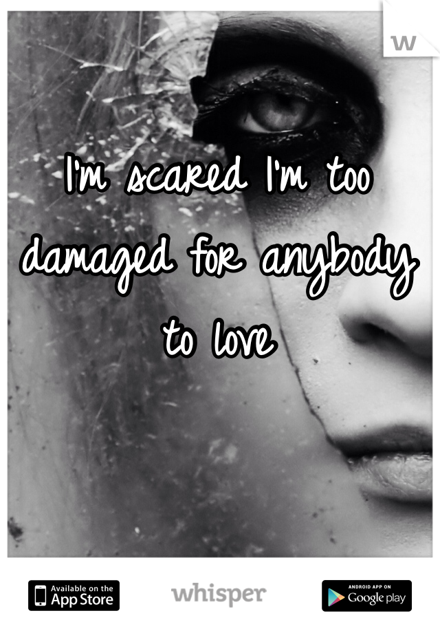 I'm scared I'm too damaged for anybody to love