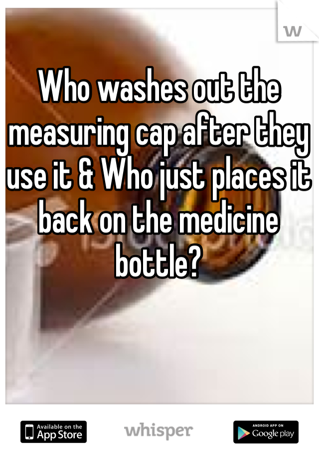 Who washes out the measuring cap after they use it & Who just places it back on the medicine bottle?