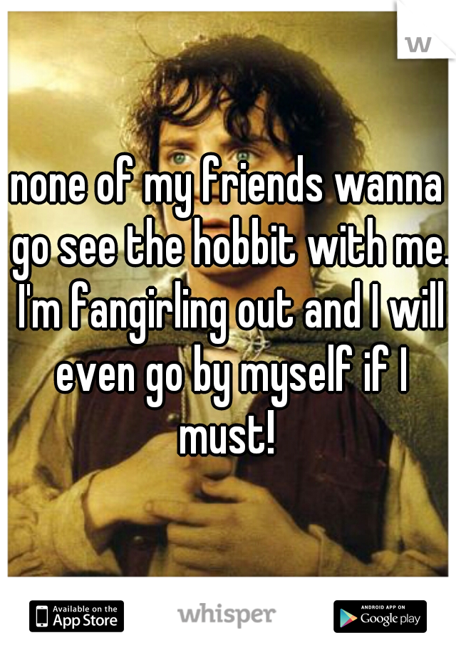 none of my friends wanna go see the hobbit with me. I'm fangirling out and I will even go by myself if I must!