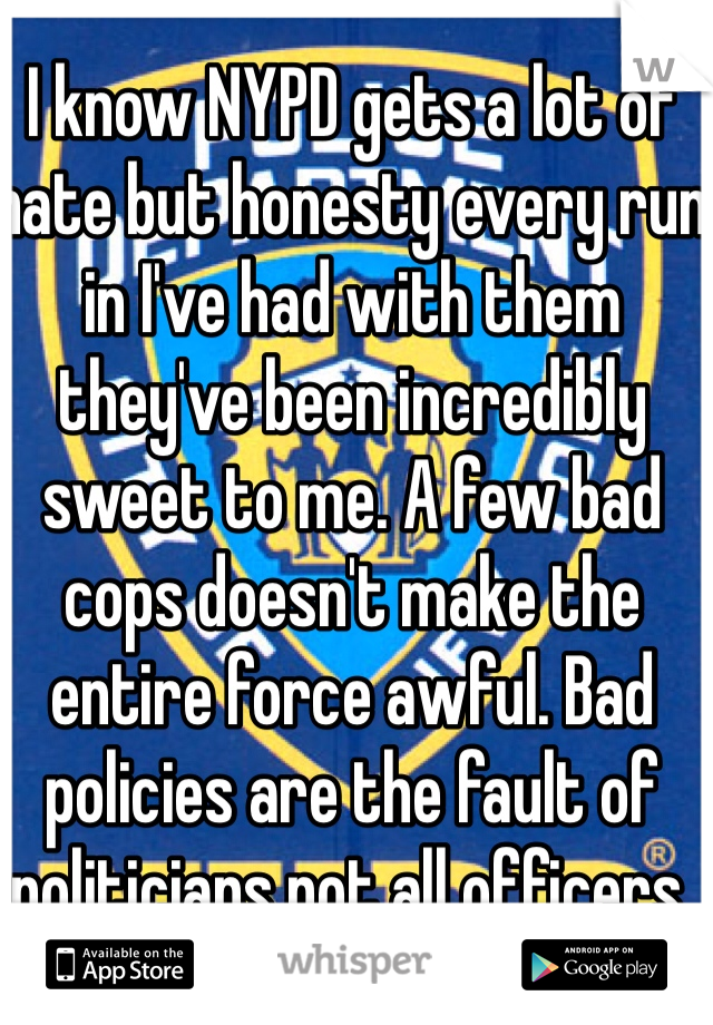 I know NYPD gets a lot of hate but honesty every run in I've had with them they've been incredibly sweet to me. A few bad cops doesn't make the entire force awful. Bad policies are the fault of politicians not all officers.