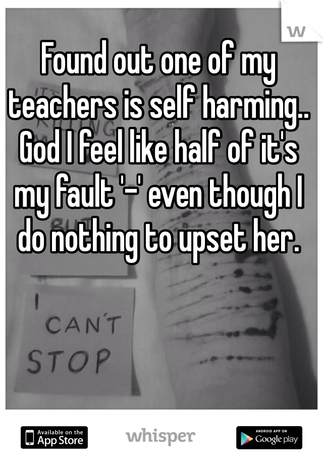 Found out one of my teachers is self harming.. God I feel like half of it's my fault '-' even though I do nothing to upset her.