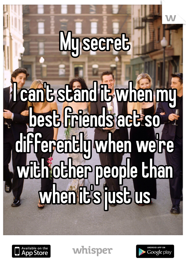 My secret  I can't stand it when my best friends act so differently when we're with other people than when it's just us