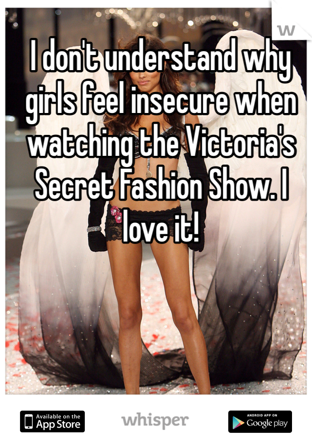 I don't understand why girls feel insecure when watching the Victoria's Secret Fashion Show. I love it!