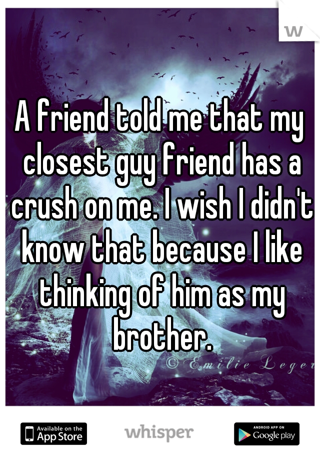 A friend told me that my closest guy friend has a crush on me. I wish I didn't know that because I like thinking of him as my brother.