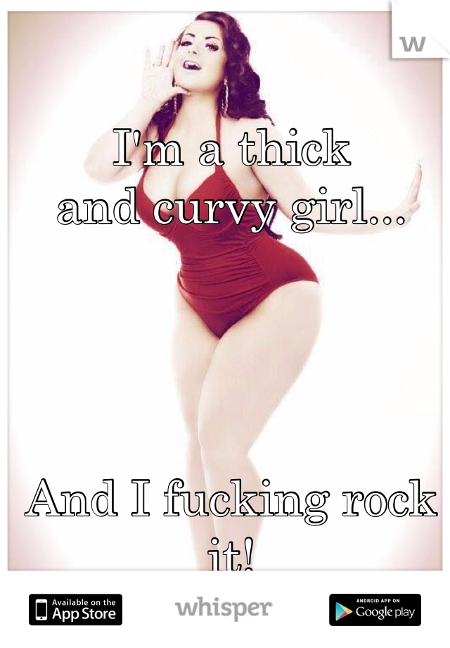 I'm a thick  and curvy girl...     And I fucking rock it!