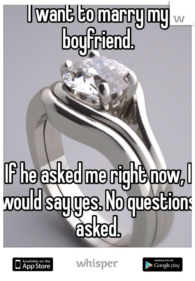 I want to marry my boyfriend.      If he asked me right now, I would say yes. No questions asked.