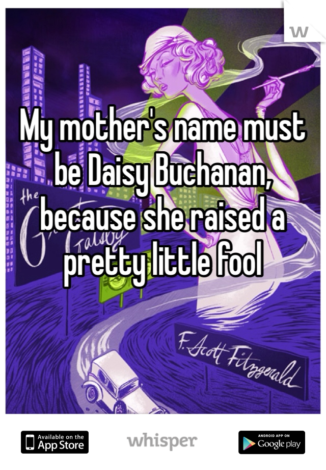 My mother's name must be Daisy Buchanan, because she raised a pretty little fool