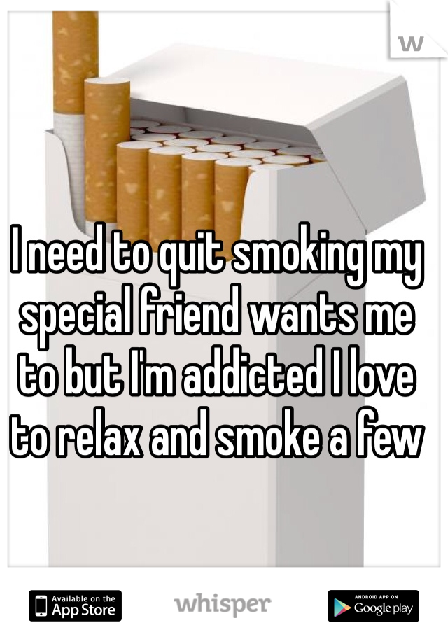 I need to quit smoking my special friend wants me to but I'm addicted I love to relax and smoke a few