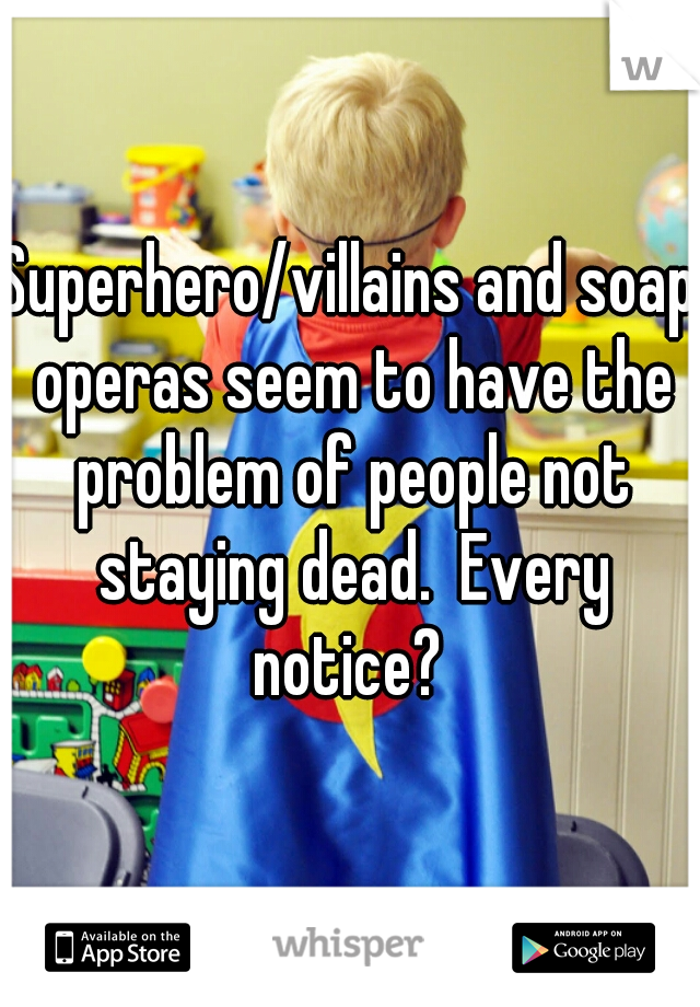 Superhero/villains and soap operas seem to have the problem of people not staying dead.  Every notice?