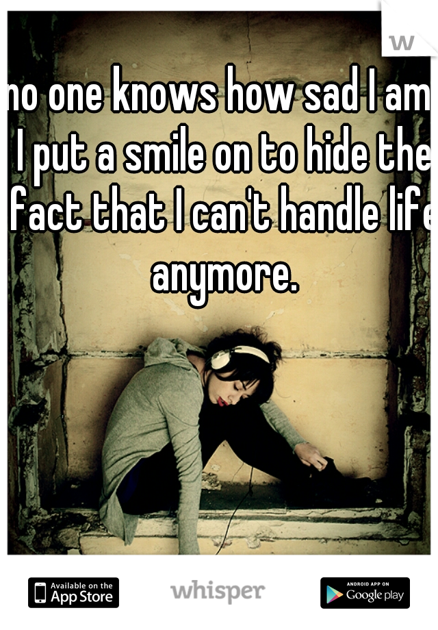 no one knows how sad I am. I put a smile on to hide the fact that I can't handle life anymore.