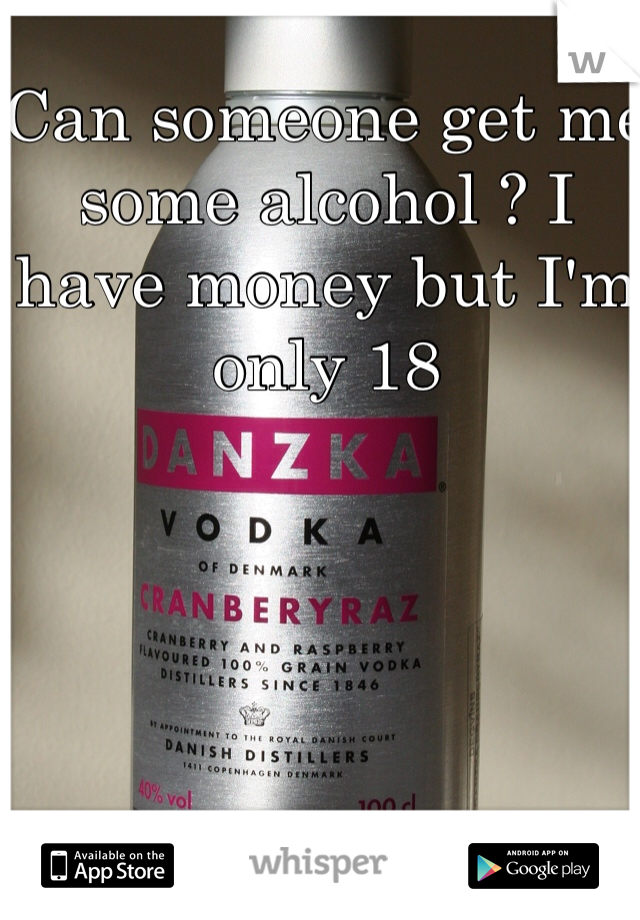 Can someone get me some alcohol ? I have money but I'm only 18