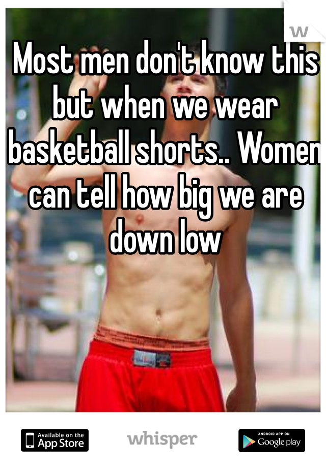 Most men don't know this but when we wear basketball shorts.. Women can tell how big we are down low