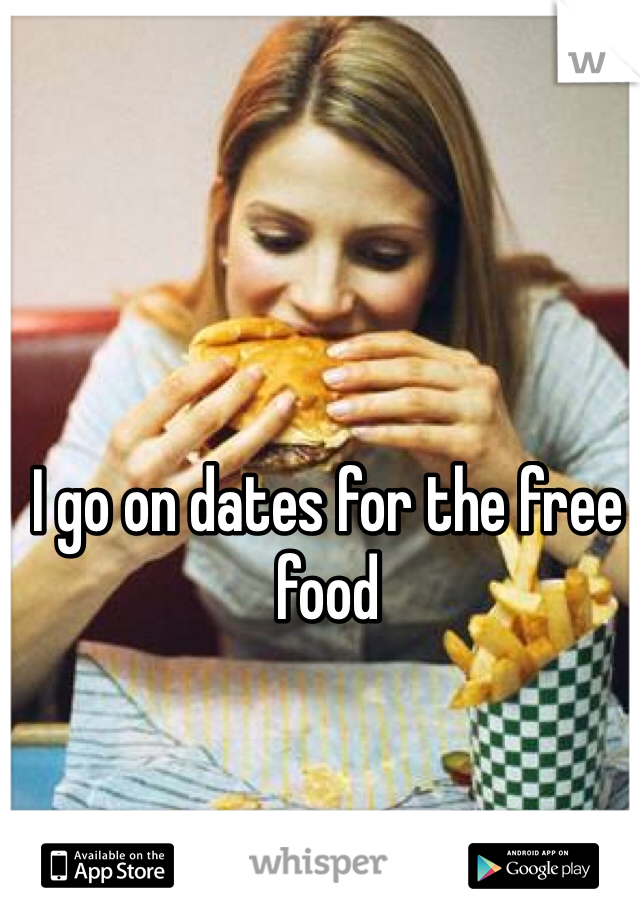 I go on dates for the free food