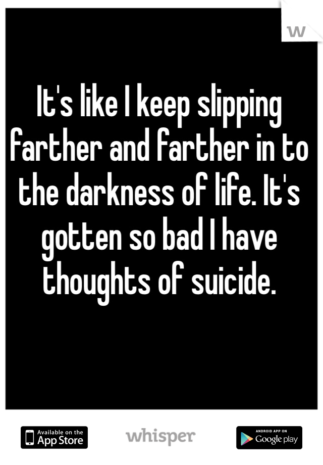 It's like I keep slipping farther and farther in to the darkness of life. It's gotten so bad I have thoughts of suicide.