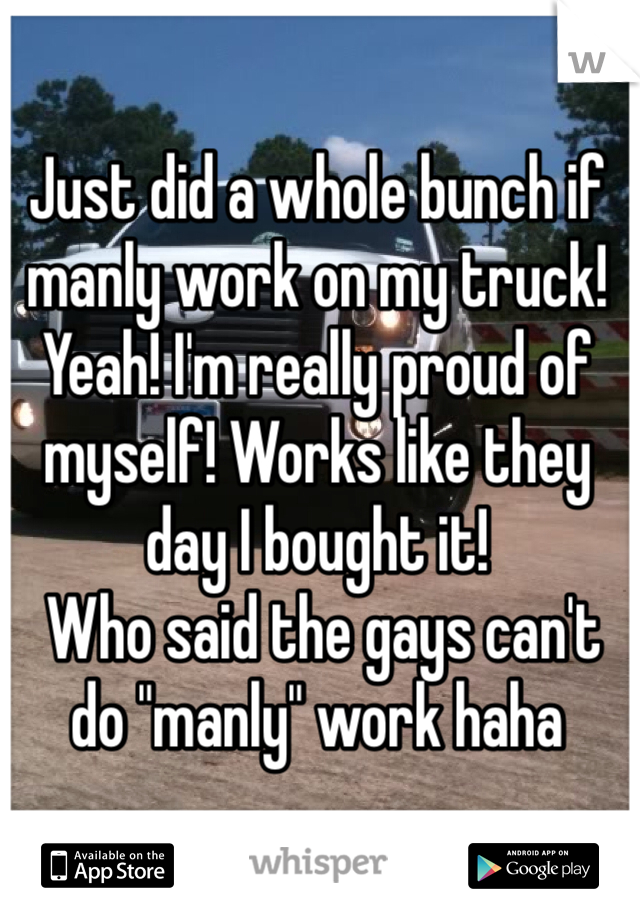 "Just did a whole bunch if manly work on my truck! Yeah! I'm really proud of myself! Works like they day I bought it!  Who said the gays can't do ""manly"" work haha"