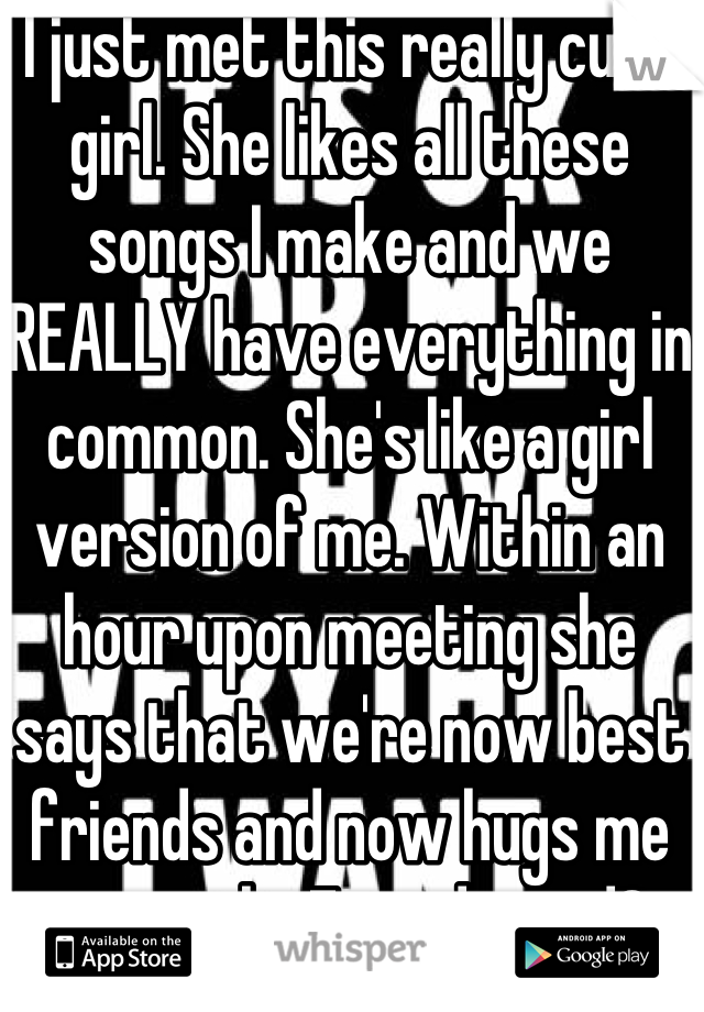 I just met this really cute girl. She likes all these songs I make and we REALLY have everything in common. She's like a girl version of me. Within an hour upon meeting she says that we're now best friends and now hugs me constantly. Friendzoned?....
