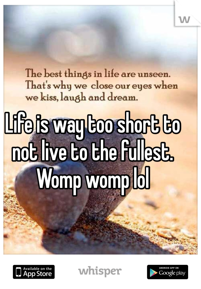 Life is way too short to not live to the fullest. Womp womp lol