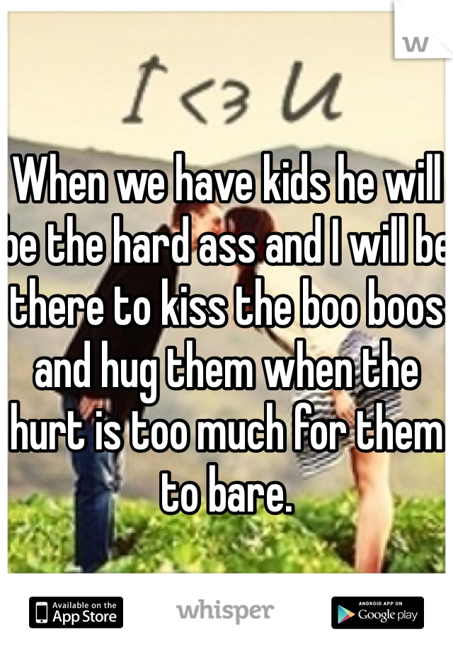 When we have kids he will be the hard ass and I will be there to kiss the boo boos and hug them when the hurt is too much for them to bare.