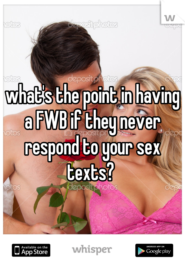 what's the point in having a FWB if they never respond to your sex texts?