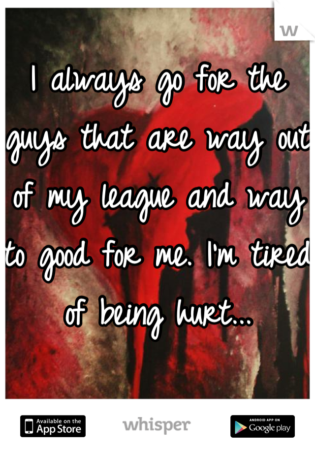 I always go for the guys that are way out of my league and way to good for me. I'm tired of being hurt...