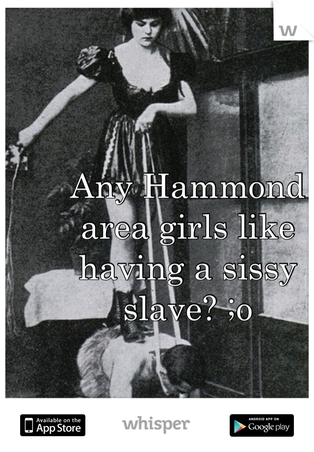 Any Hammond area girls like having a sissy slave? ;o