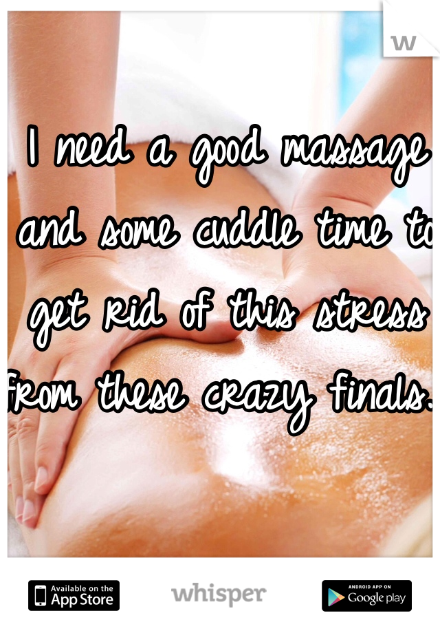 I need a good massage and some cuddle time to get rid of this stress from these crazy finals.