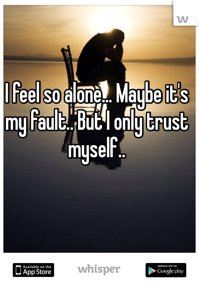 I feel so alone... Maybe it's my fault.. But I only trust myself..