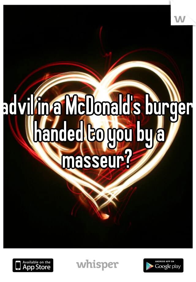 advil in a McDonald's burger handed to you by a masseur?