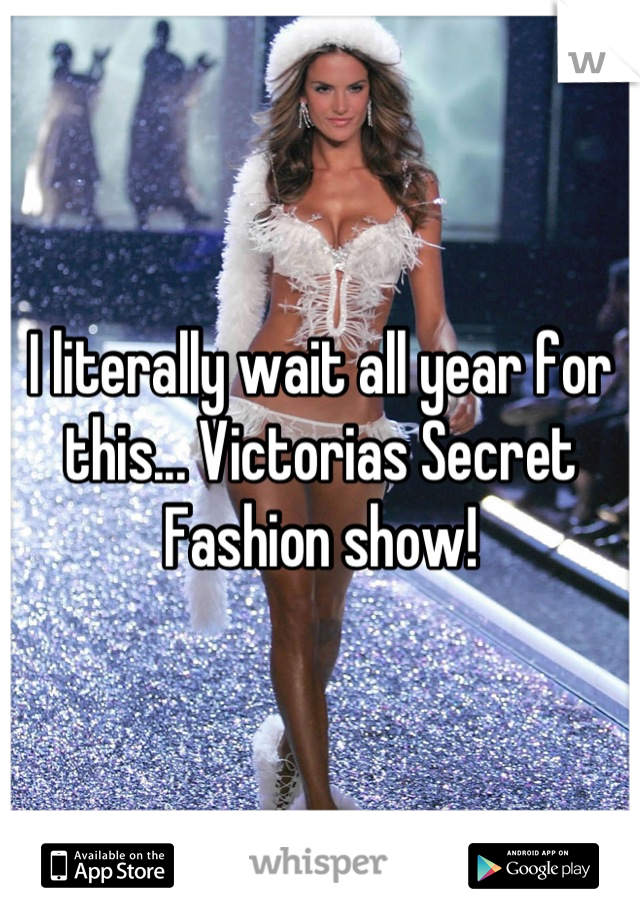 I literally wait all year for this... Victorias Secret Fashion show!