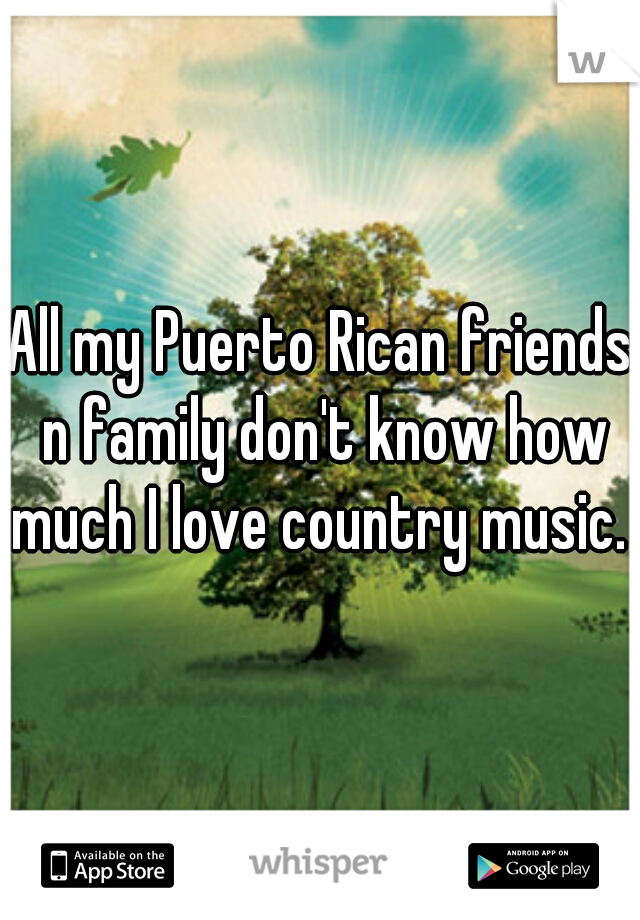 All my Puerto Rican friends n family don't know how much I love country music.