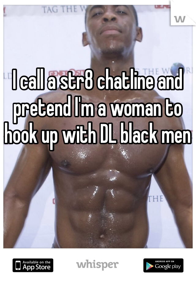 I call a str8 chatline and pretend I'm a woman to hook up with DL black men
