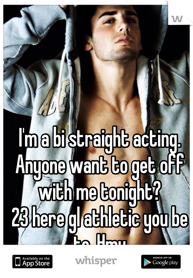 I'm a bi straight acting. Anyone want to get off with me tonight?  23 here gl athletic you be to. Hmu