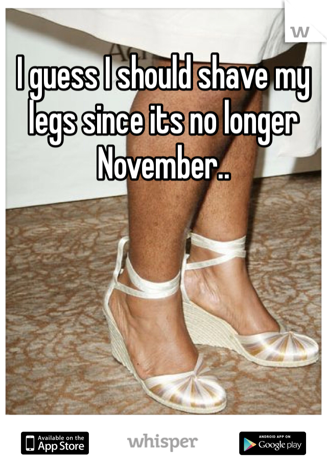 I guess I should shave my legs since its no longer November..