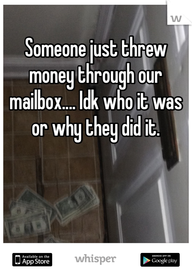 Someone just threw money through our mailbox.... Idk who it was or why they did it.