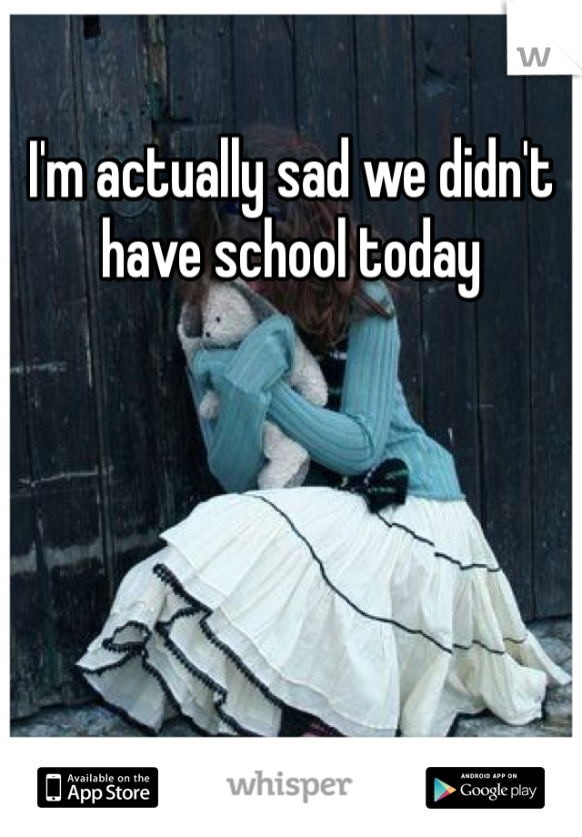I'm actually sad we didn't have school today